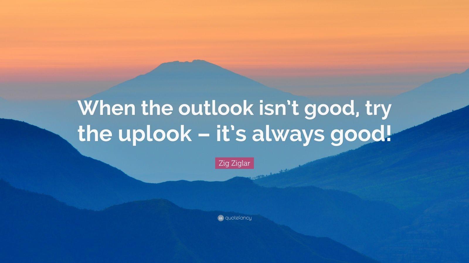 """Zig Ziglar Quote: """"When the outlook isn't good, try the uplook – it's always good!"""""""