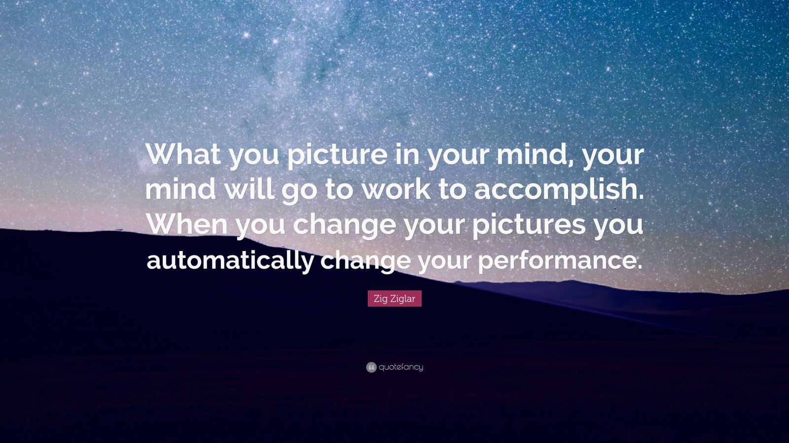 """Zig Ziglar Quote: """"What you picture in your mind, your mind will go to work to accomplish. When you change your pictures you automatically change your performance."""""""