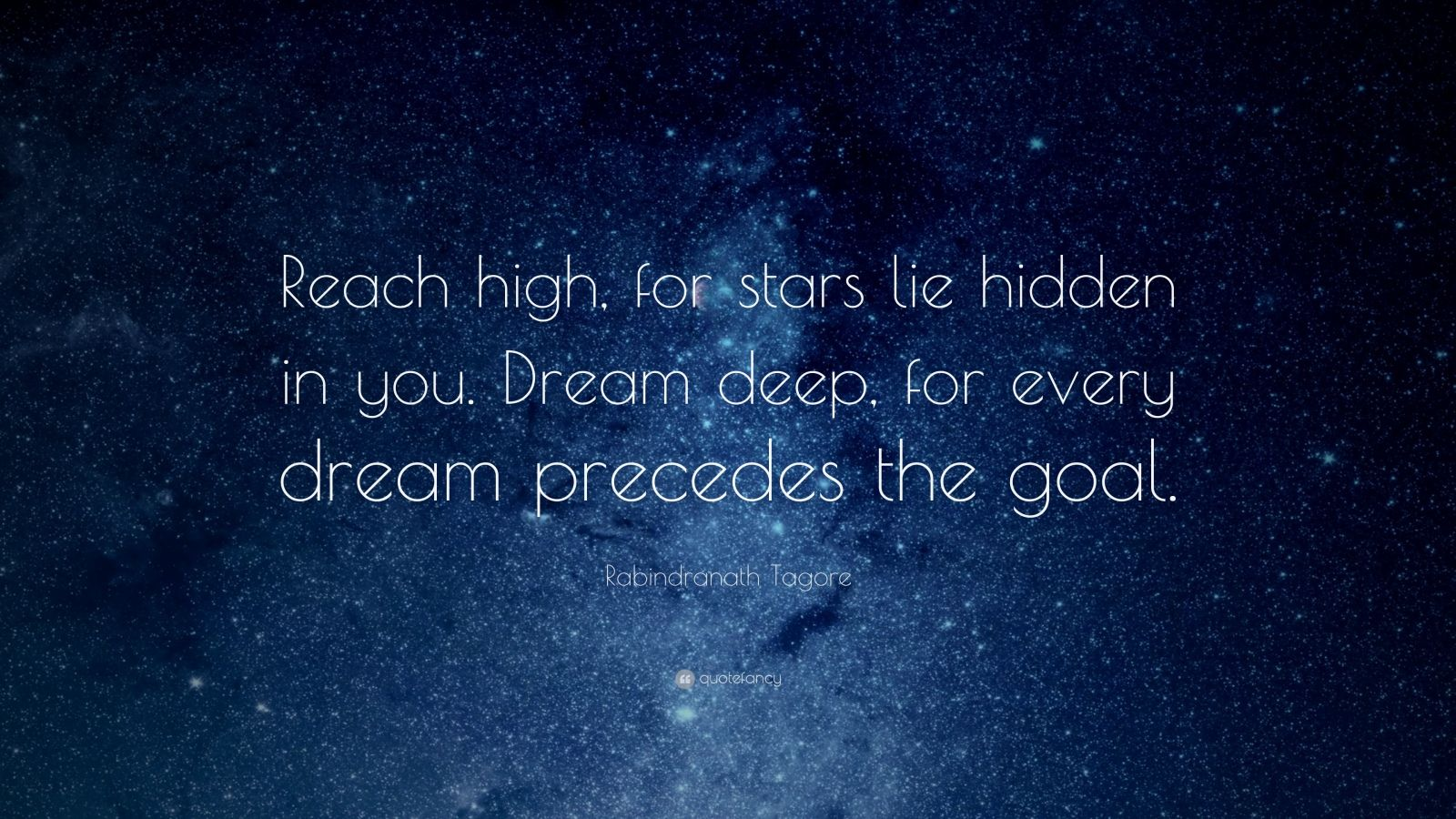 "Rabindranath Tagore Quote: ""Reach high, for stars lie hidden in you.  Dream deep, for every dream precedes the goal."""
