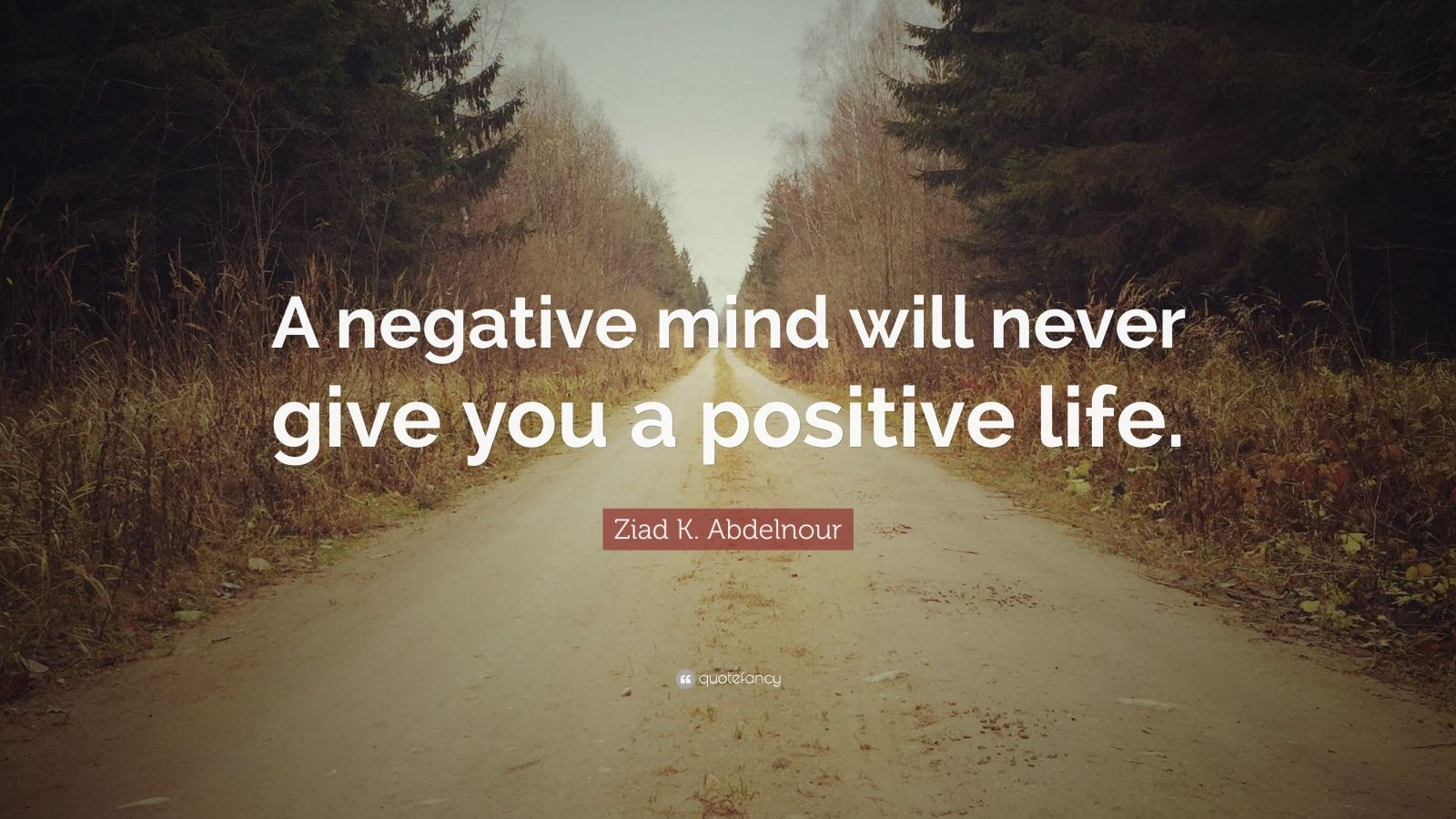 """Ziad K. Abdelnour Quote: """"A negative mind will never give you a positive life."""""""