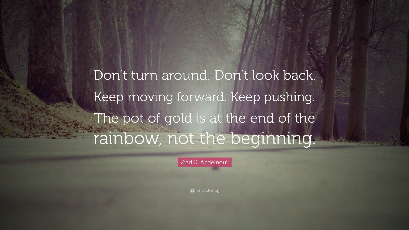 "Ziad K. Abdelnour Quote: ""Don't turn around. Don't look back. Keep moving forward. Keep pushing. The pot of gold is at the end of the rainbow, not the beginning."""