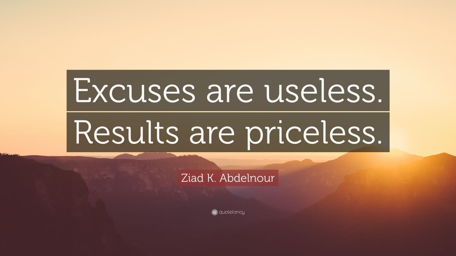 """Ziad K. Abdelnour Quote: """"Excuses are useless. Results are priceless."""""""