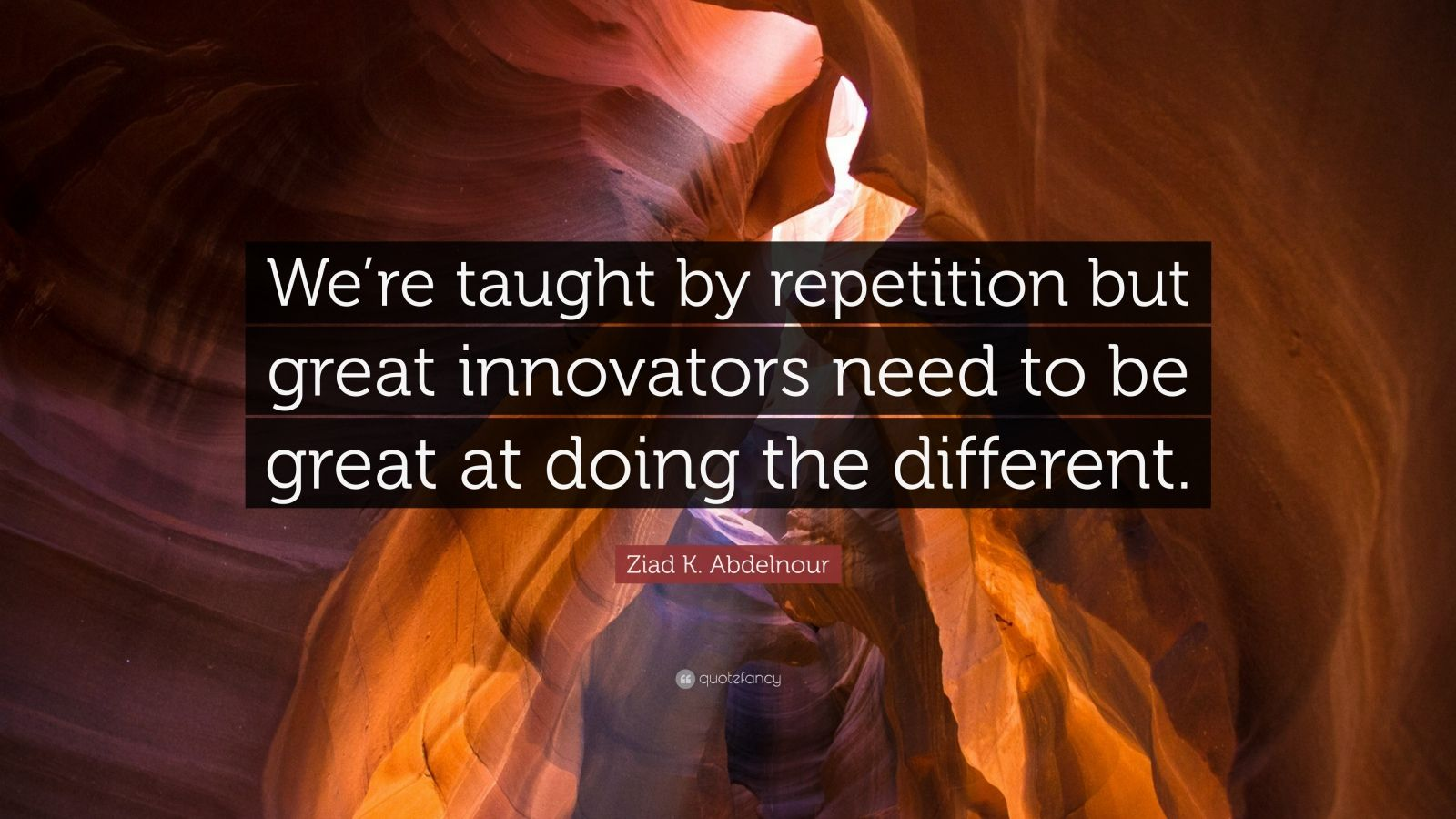 "Ziad K. Abdelnour Quote: ""We're taught by repetition but great innovators need to be great at doing the different."""