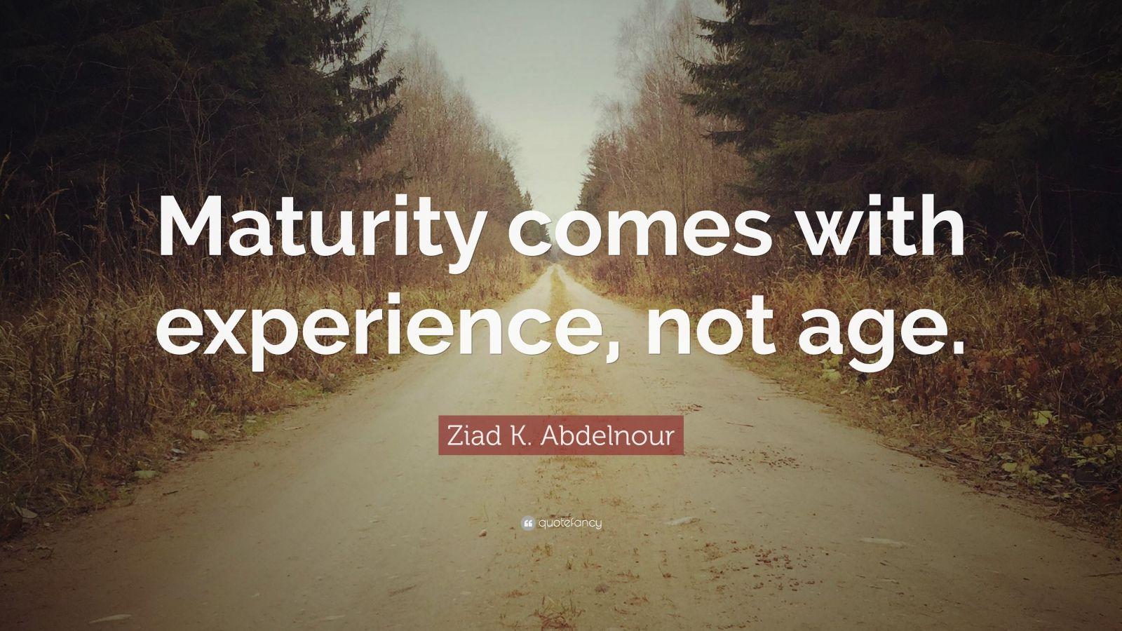 """Ziad K. Abdelnour Quote: """"Maturity comes with experience, not age."""""""