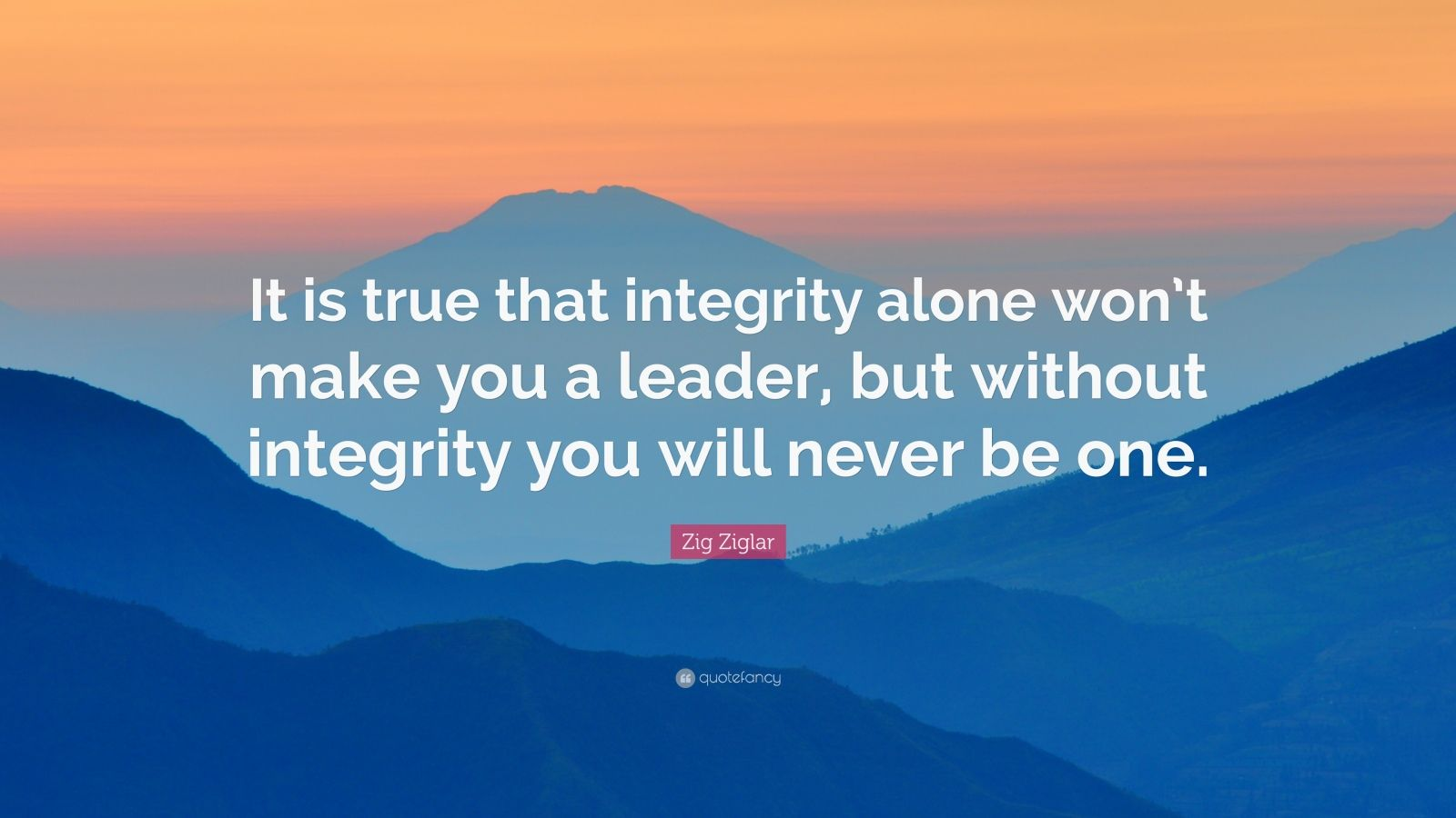 "Zig Ziglar Quote: ""It is true that integrity alone won't make you a leader, but without integrity you will never be one."""