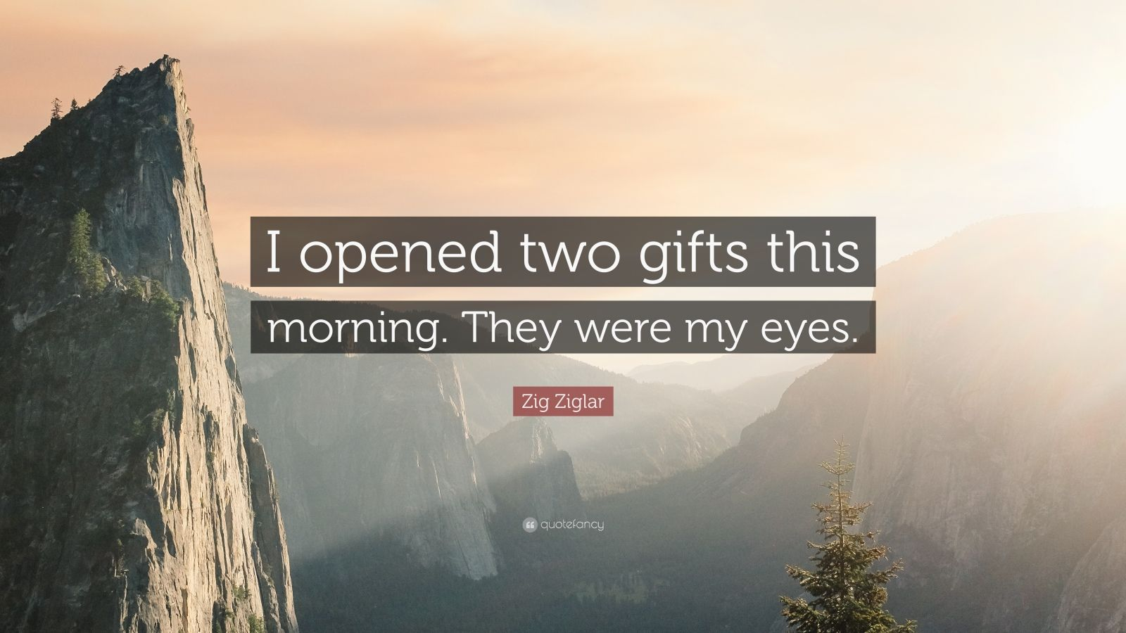"""Zig Ziglar Quote: """"I opened two gifts this morning. They were my eyes."""""""