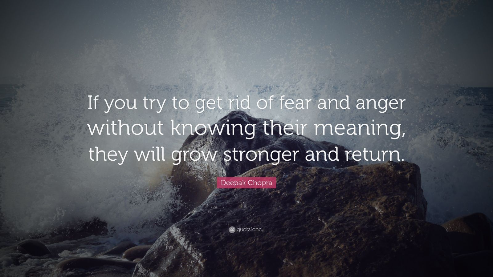 """Deepak Chopra Quote: """"If you try to get rid of fear and anger without knowing their meaning, they will grow stronger and return."""""""