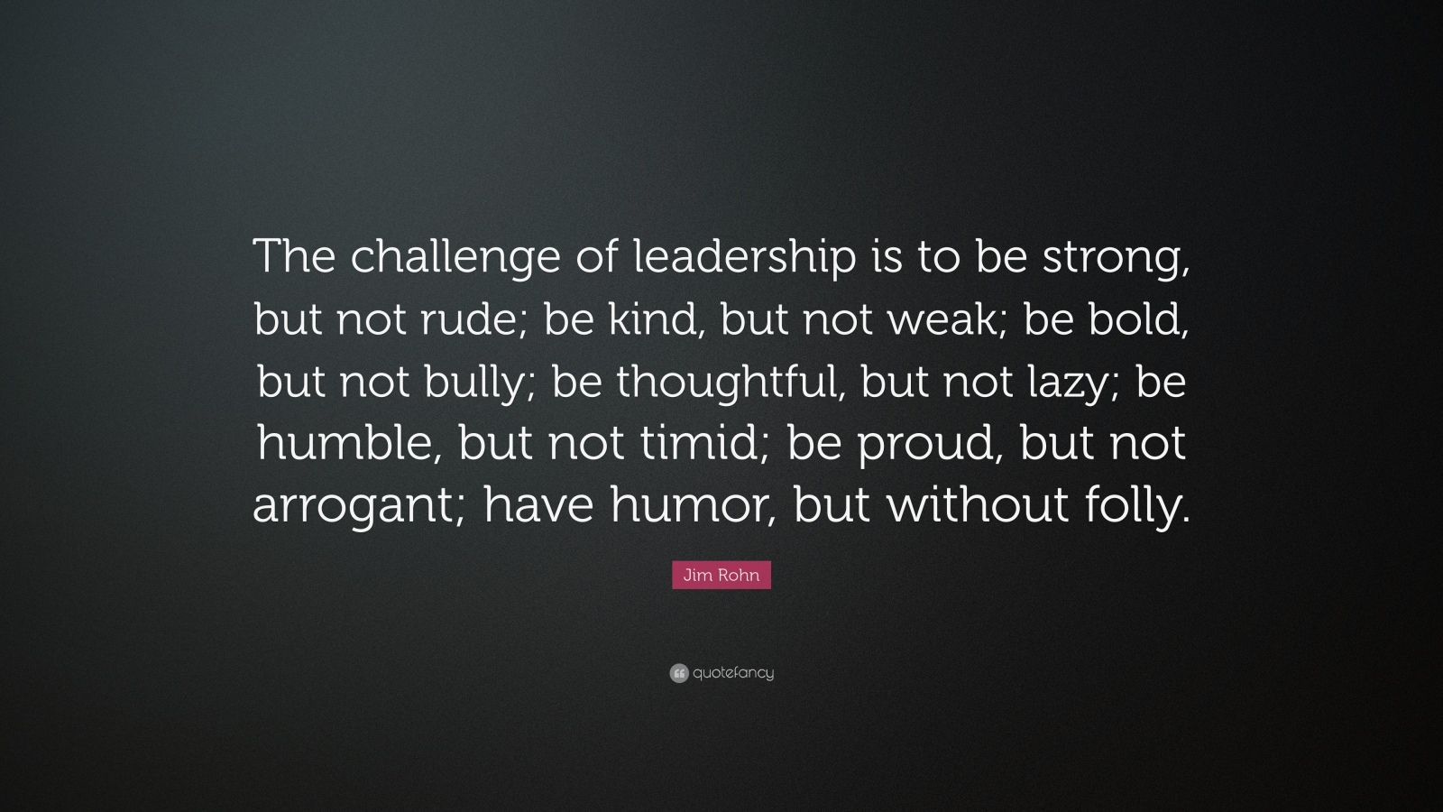"Jim Rohn Quote: ""The challenge of leadership is to be strong, but not rude; be kind, but not weak; be bold, but not bully; be thoughtful, but not lazy; be humble, but not timid; be proud, but not arrogant; have humor, but without folly."""