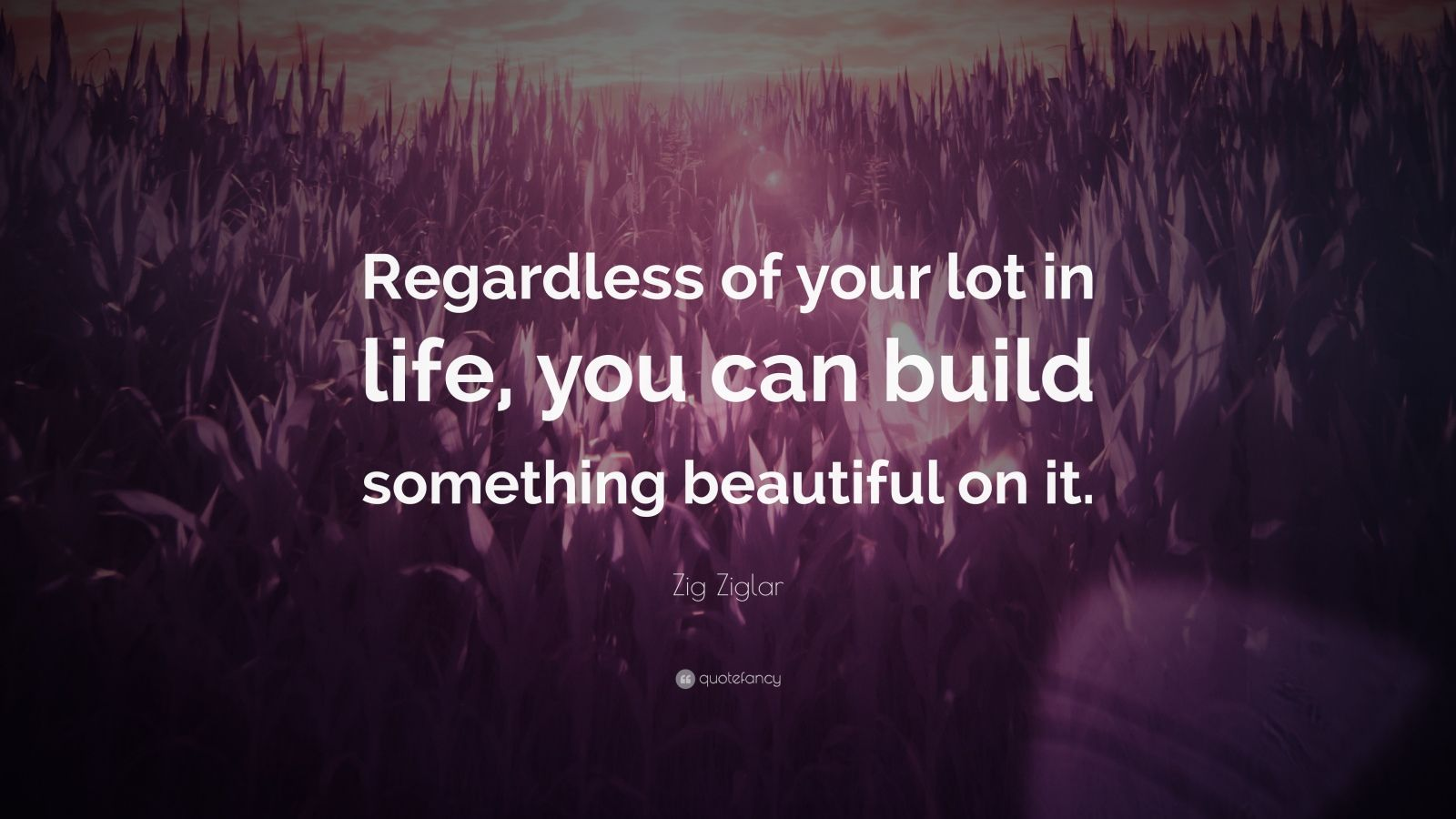 """Zig Ziglar Quote: """"Regardless of your lot in life, you can build something beautiful on it."""""""