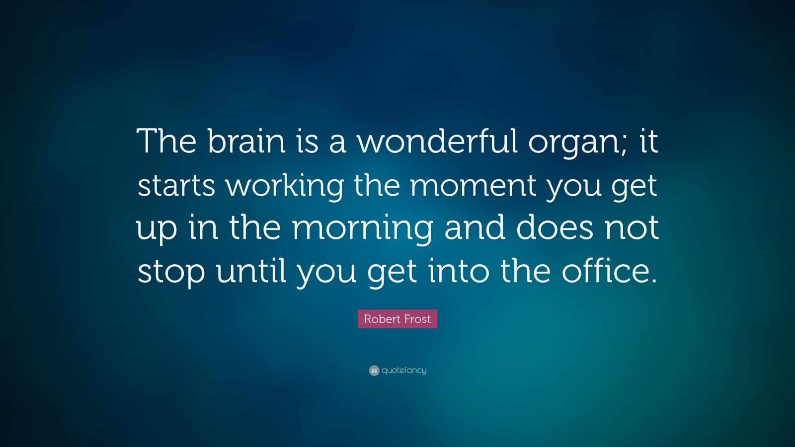 """Robert Frost Quote: """"The brain is a wonderful organ; it starts working the moment you get up in the morning and does not stop until you get into the office."""""""