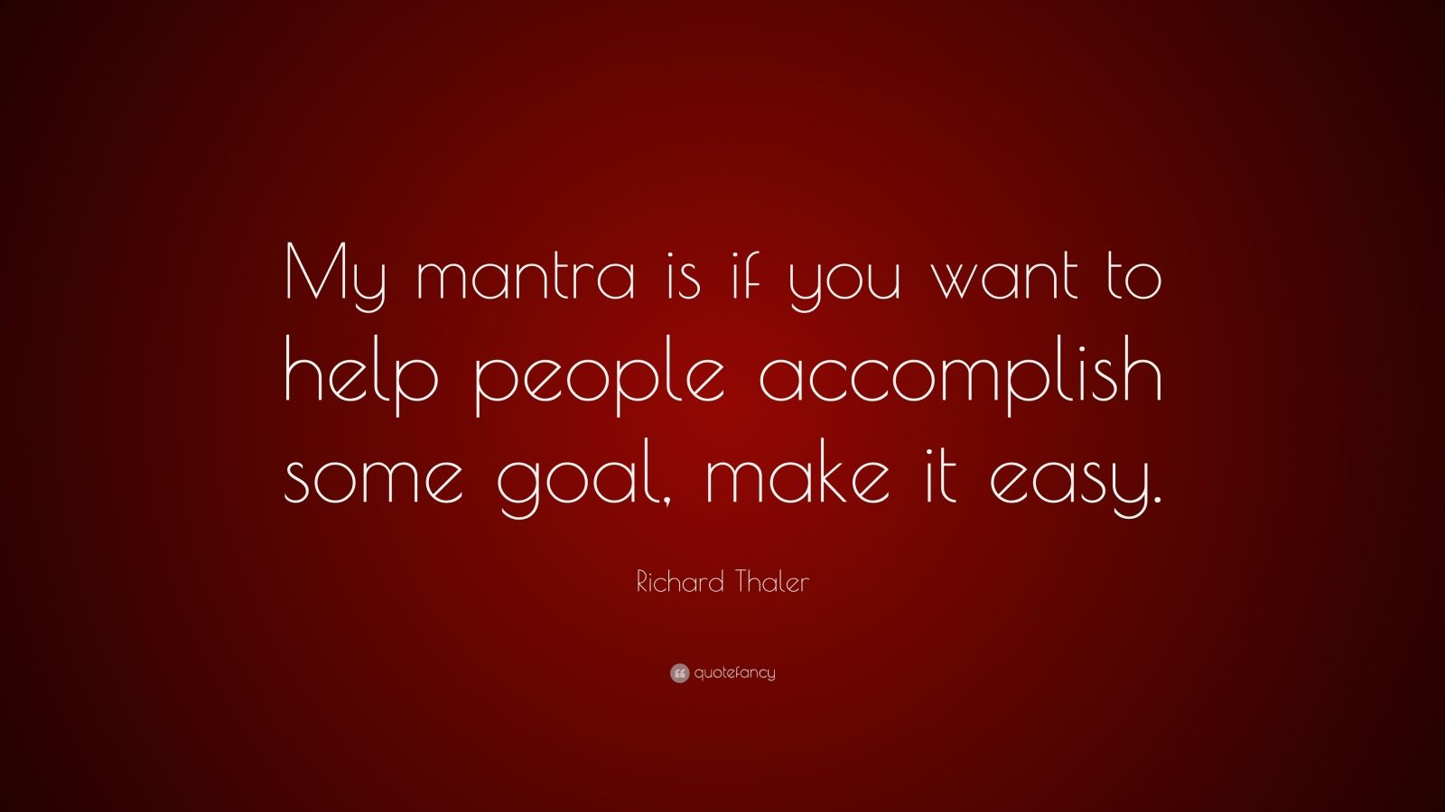 "Richard Thaler Quote: ""My mantra is if you want to help people accomplish some goal, make it easy."""