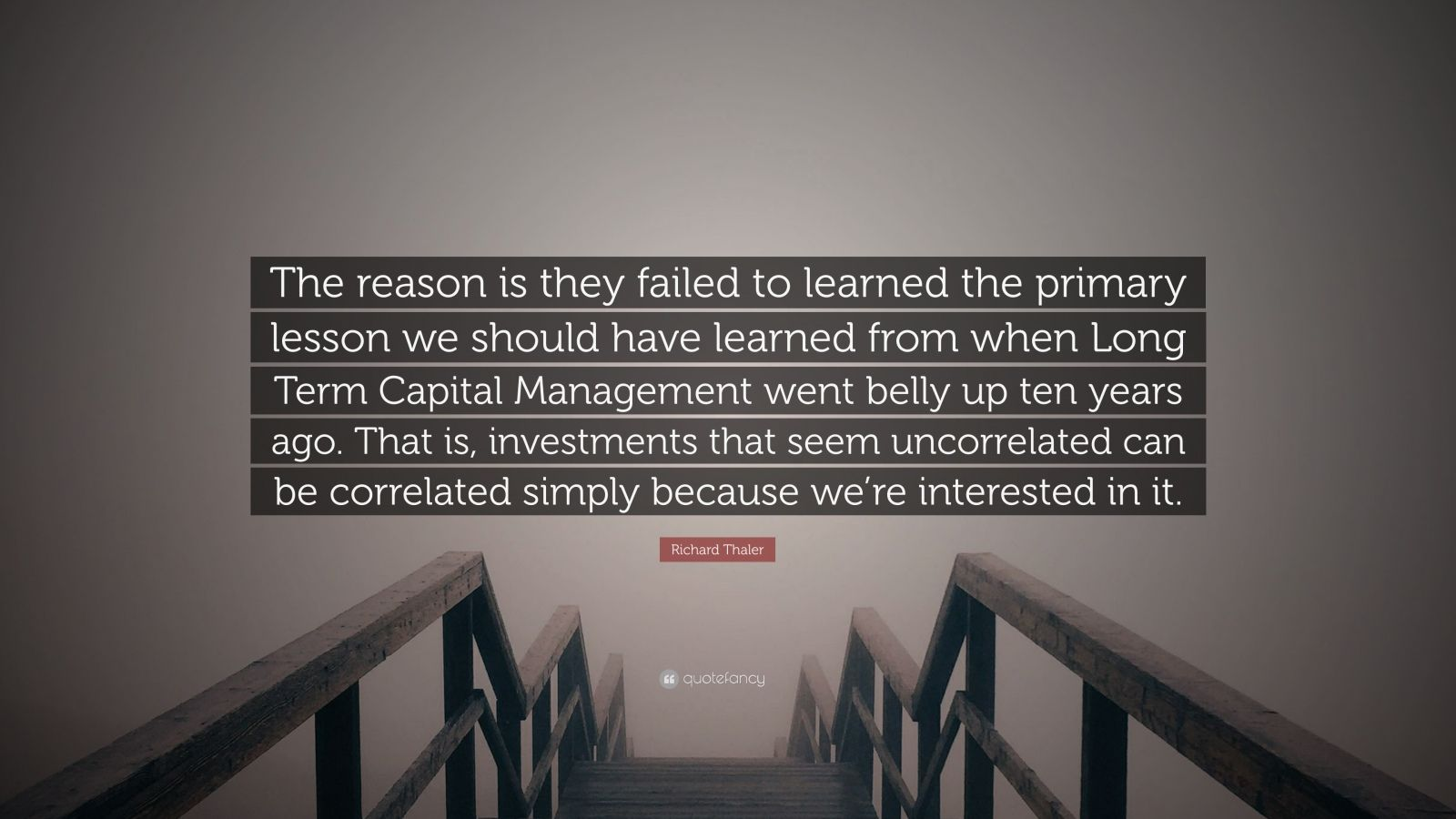 "Richard Thaler Quote: ""The reason is they failed to learned the primary lesson we should have learned from when Long Term Capital Management went belly up ten years ago. That is, investments that seem uncorrelated can be correlated simply because we're interested in it."""