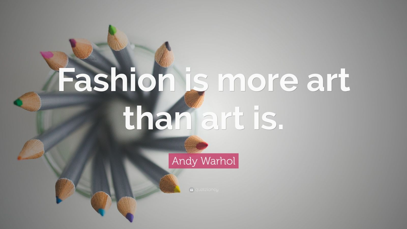 """Andy Warhol Quote: """"Fashion is more art than art is."""""""
