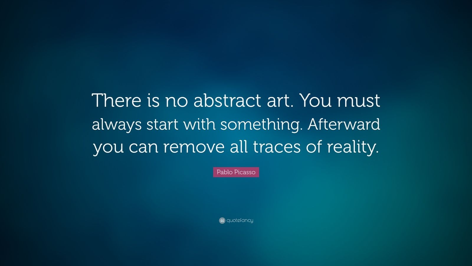 "Pablo Picasso Quote: ""There is no abstract art. You must always start with something. Afterward you can remove all traces of reality."""