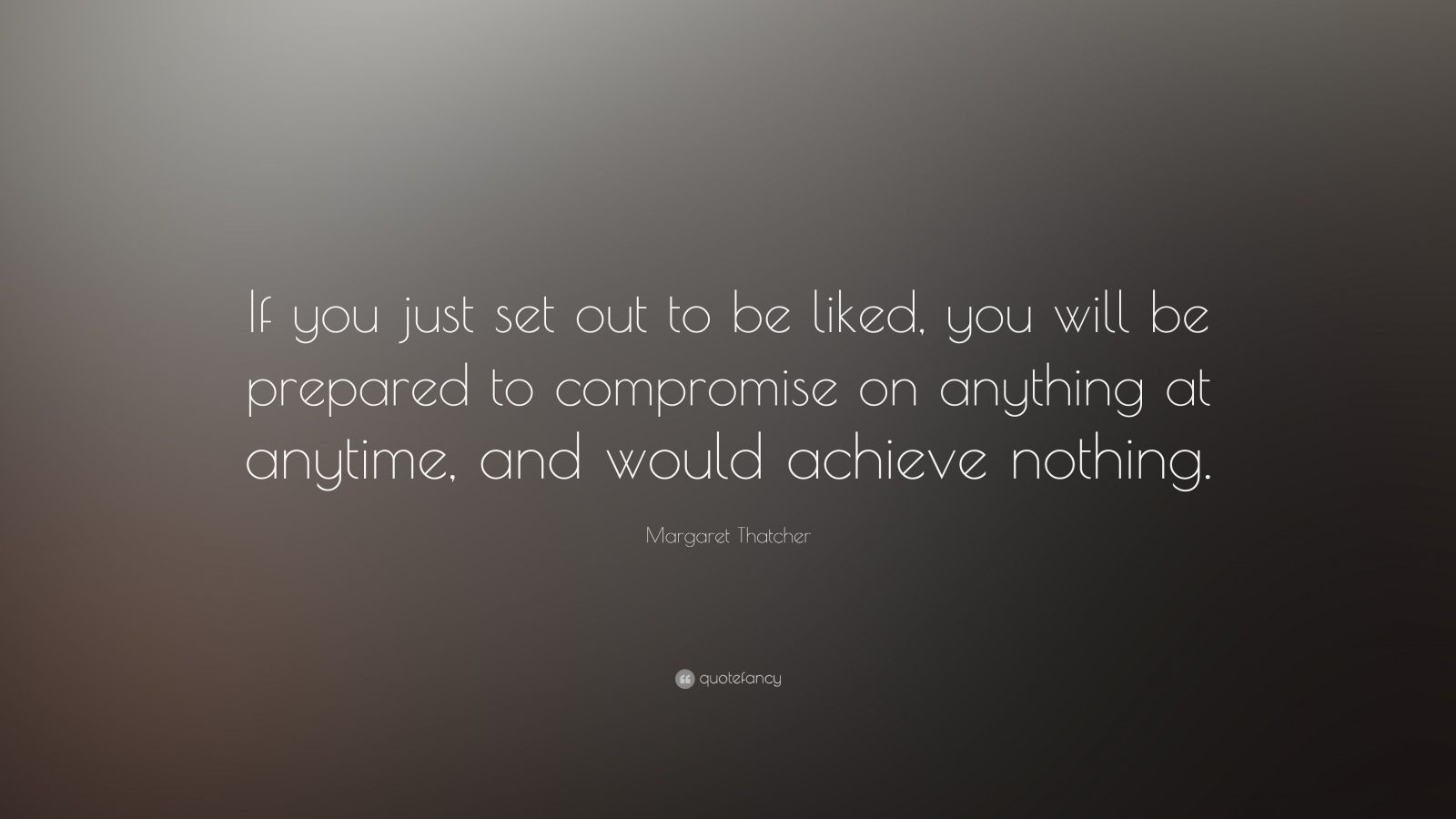 """Margaret Thatcher Quote: """"If you just set out to be liked, you will be prepared to compromise on anything at anytime, and would achieve nothing. """""""