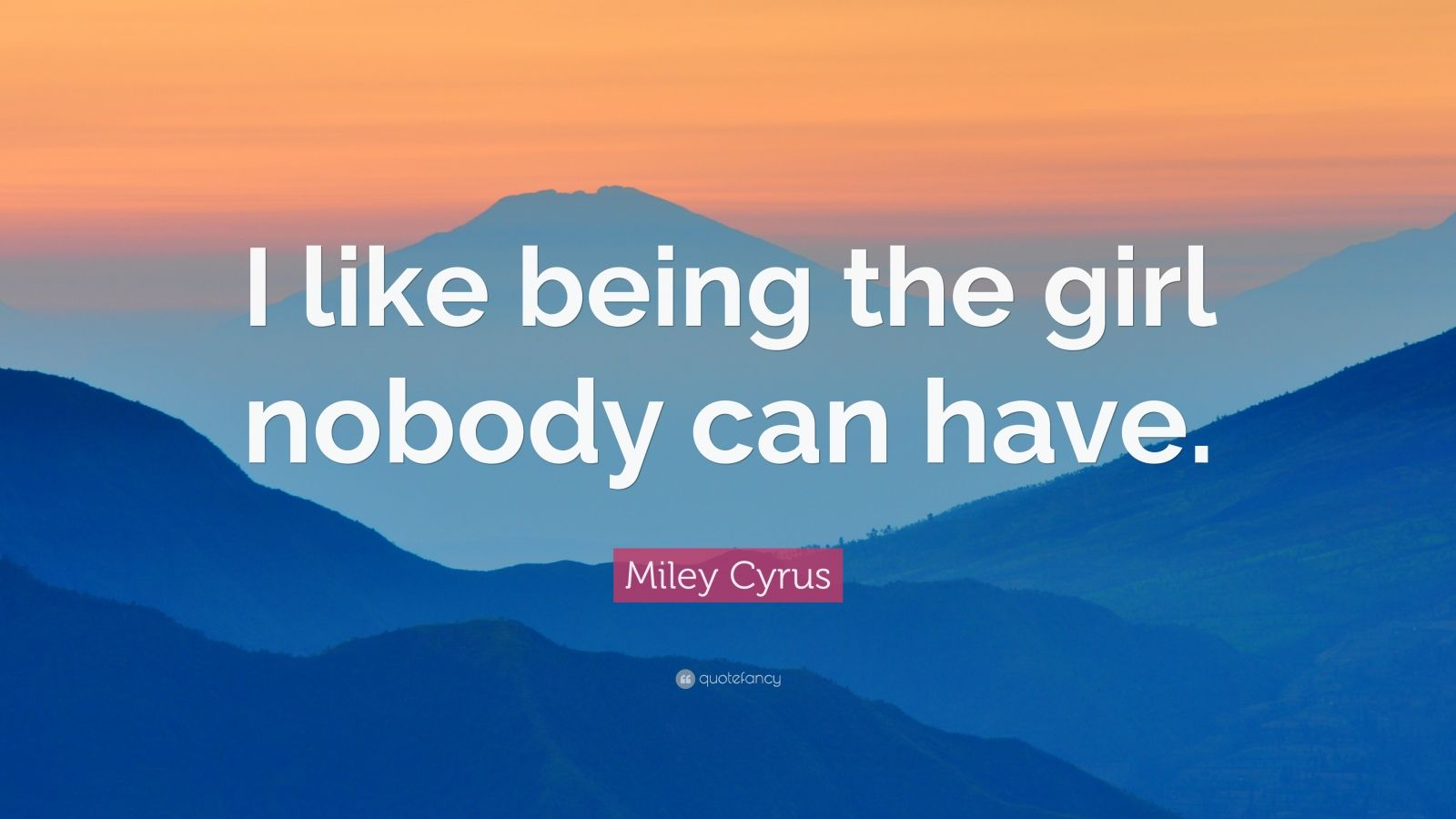 """Miley Cyrus Quote: """"I like being the girl nobody can have."""""""