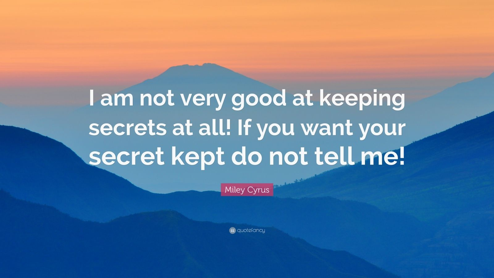 """Miley Cyrus Quote: """"I am not very good at keeping secrets at all! If you want your secret kept do not tell me!"""""""