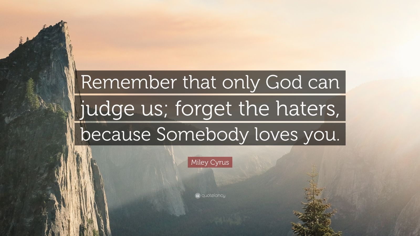 "Miley Cyrus Quote: ""Remember that only God can judge us; forget the haters, because Somebody loves you."""