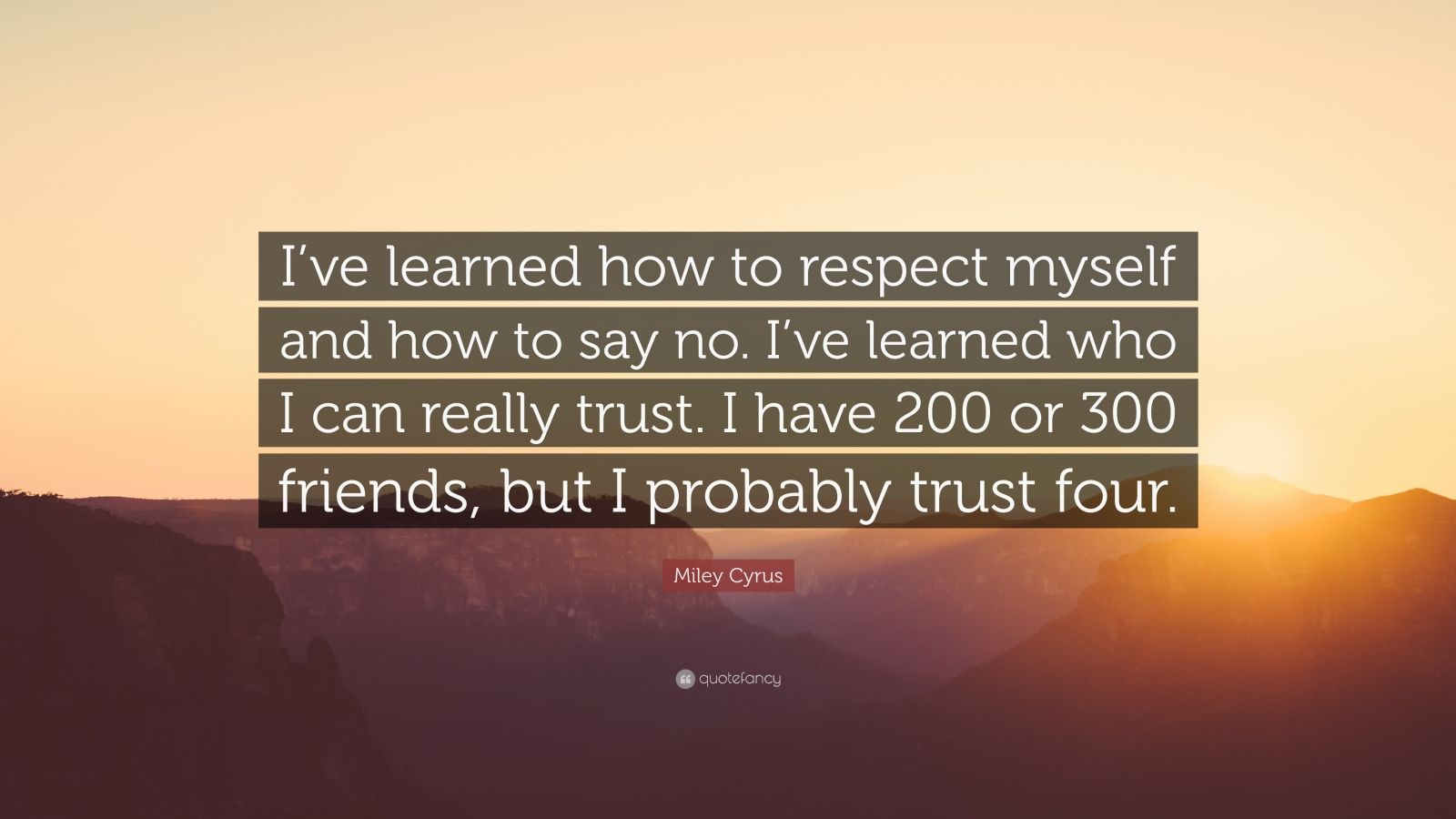 "Miley Cyrus Quote: ""I've learned how to respect myself and how to say no. I've learned who I can really trust. I have 200 or 300 friends, but I probably trust four."""
