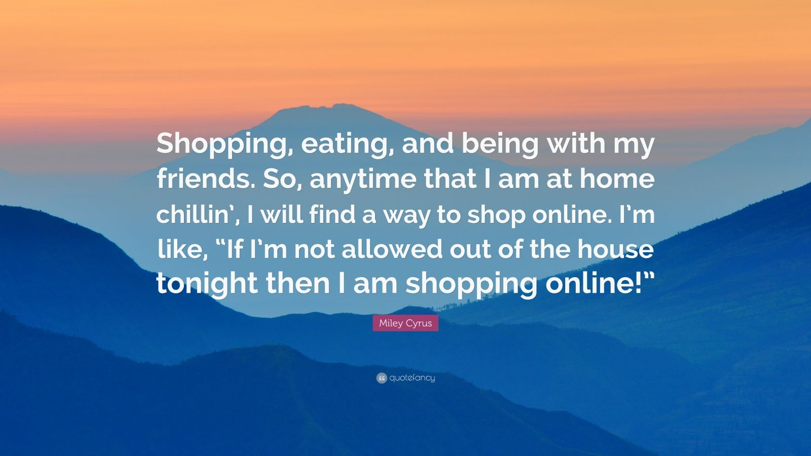Miley cyrus quote shopping eating and being with my for Find a home online