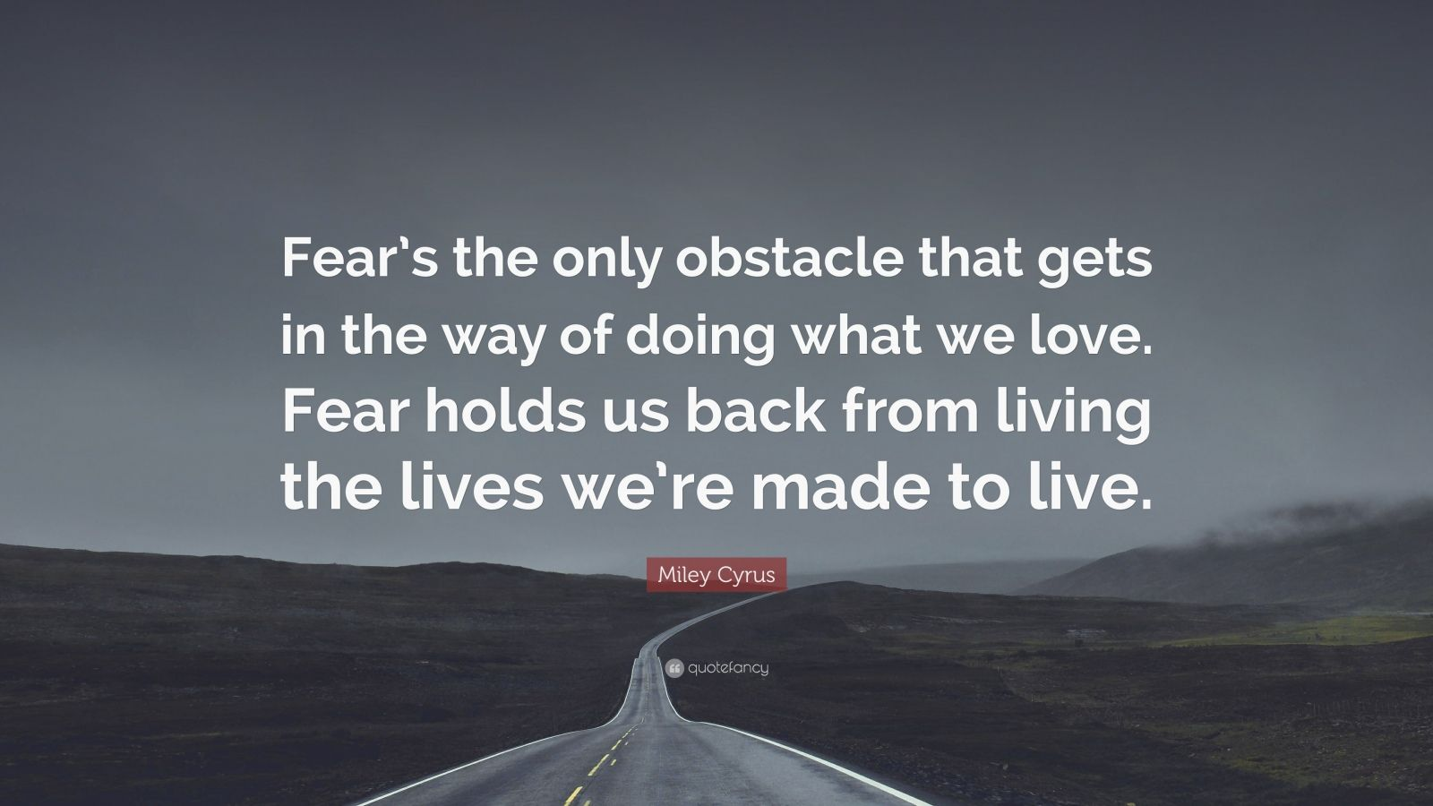 """Miley Cyrus Quote: """"Fear's the only obstacle that gets in the way of doing what we love. Fear holds us back from living the lives we're made to live."""""""