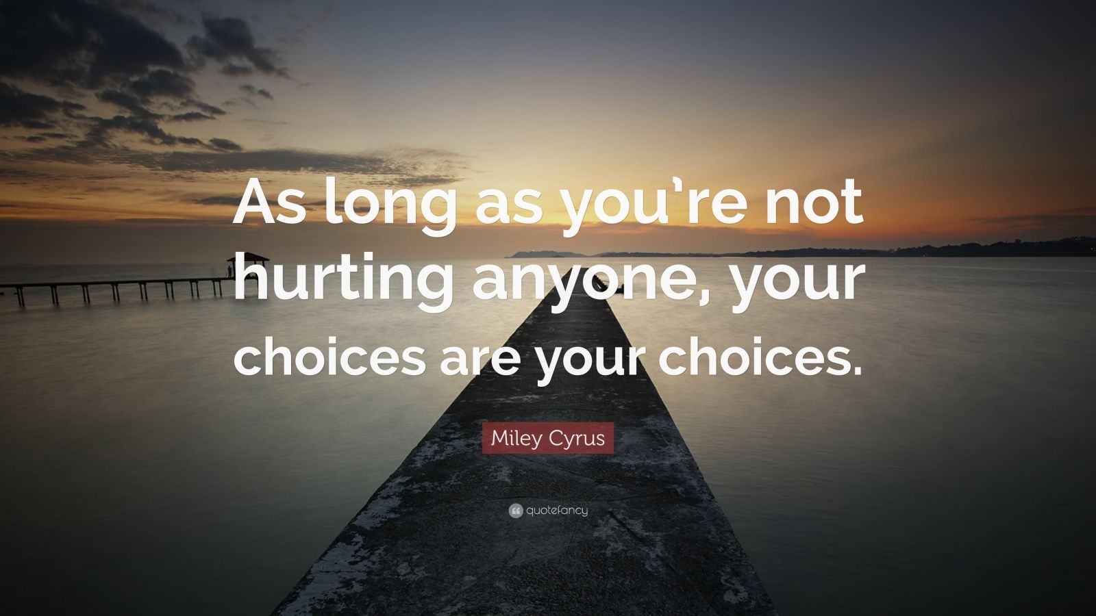 """Miley Cyrus Quote: """"As long as you're not hurting anyone, your choices are your choices."""""""