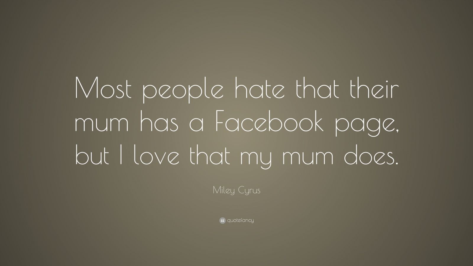 "Miley Cyrus Quote: ""Most people hate that their mum has a Facebook page, but I love that my mum does."""