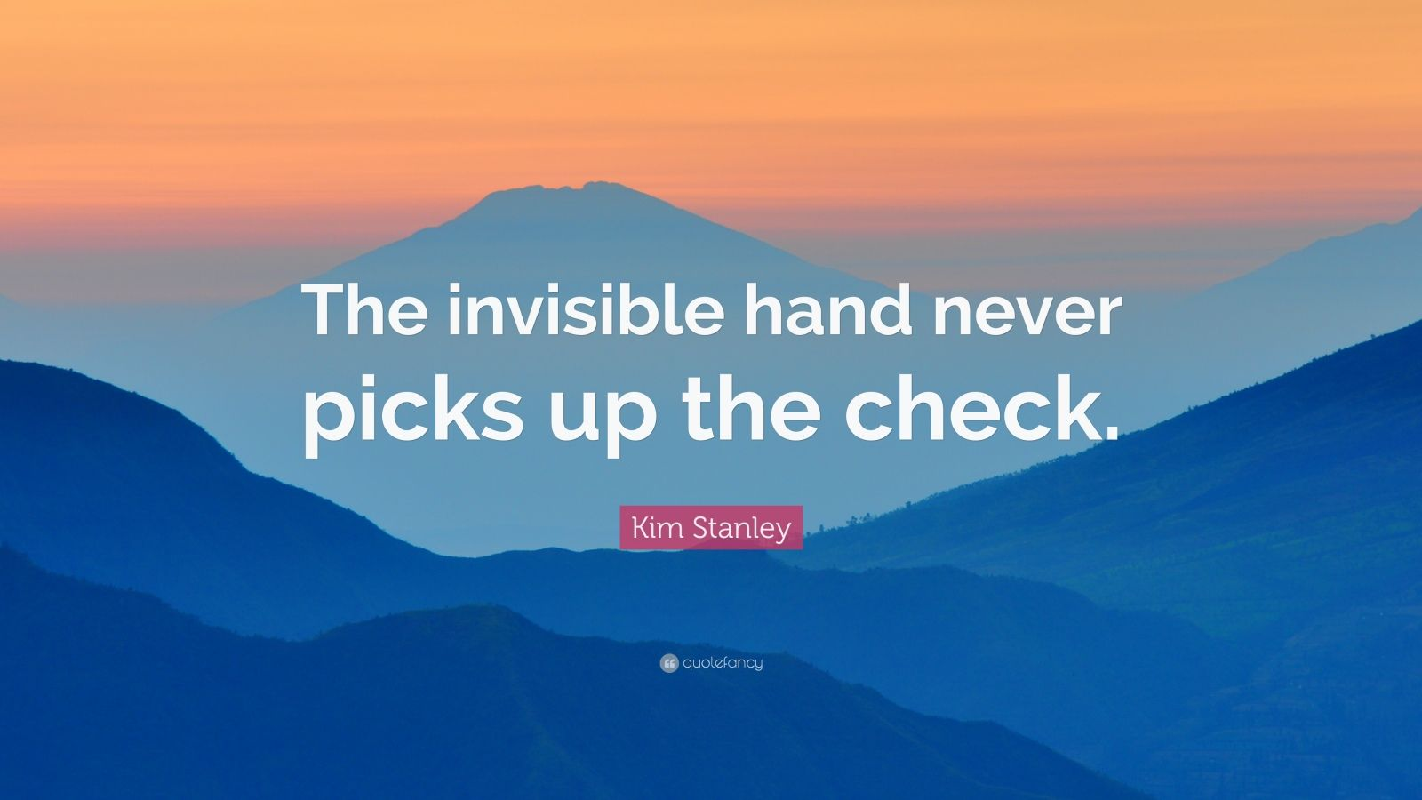 "Kim Stanley Quote: ""The invisible hand never picks up the check."""