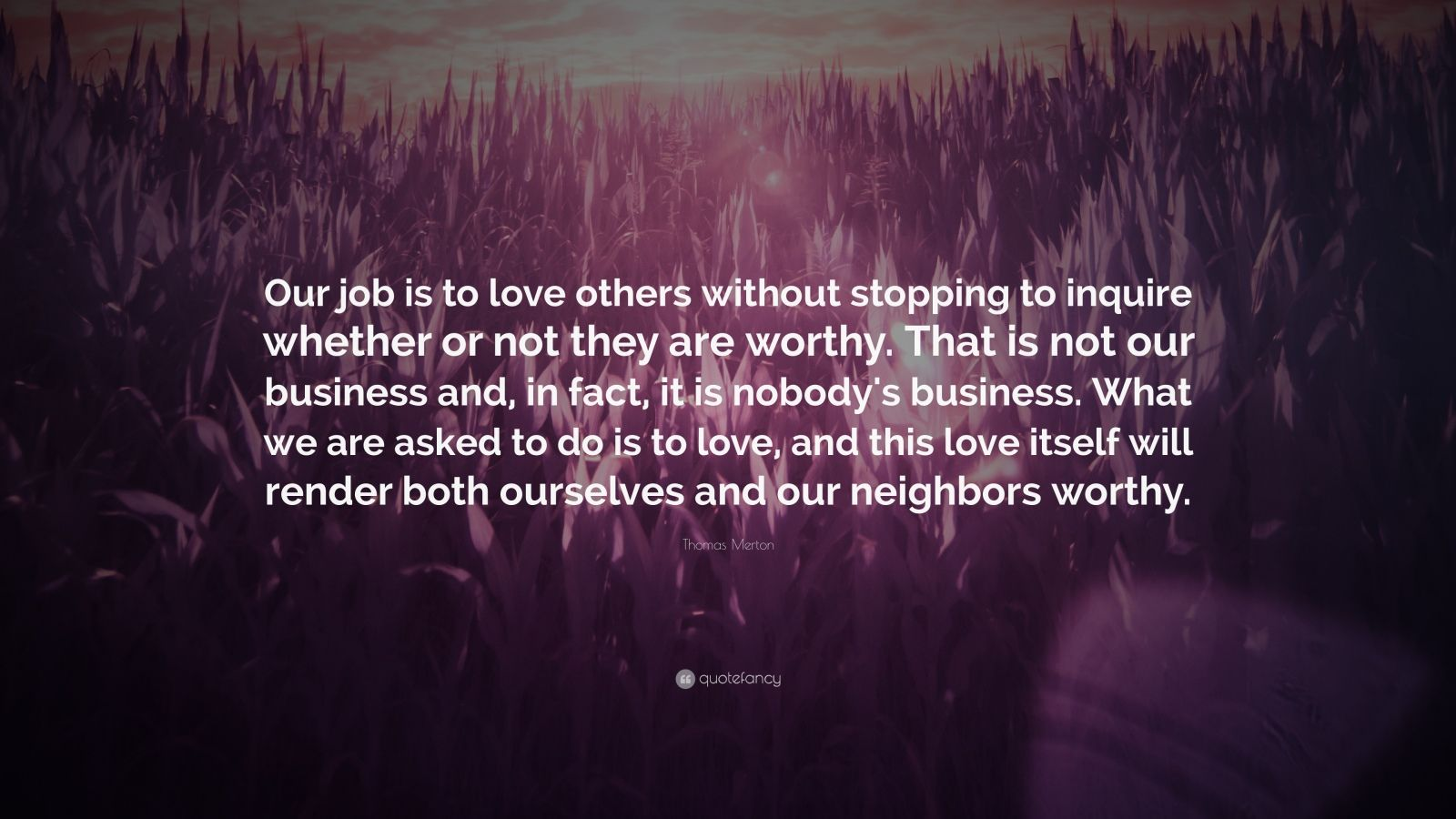 "Thomas Merton Quote: ""Our job is to love others without stopping to inquire whether or not they are worthy. That is not our business and, in fact, it is nobody's business. What we are asked to do is to love, and this love itself will render both ourselves and our neighbors worthy."""