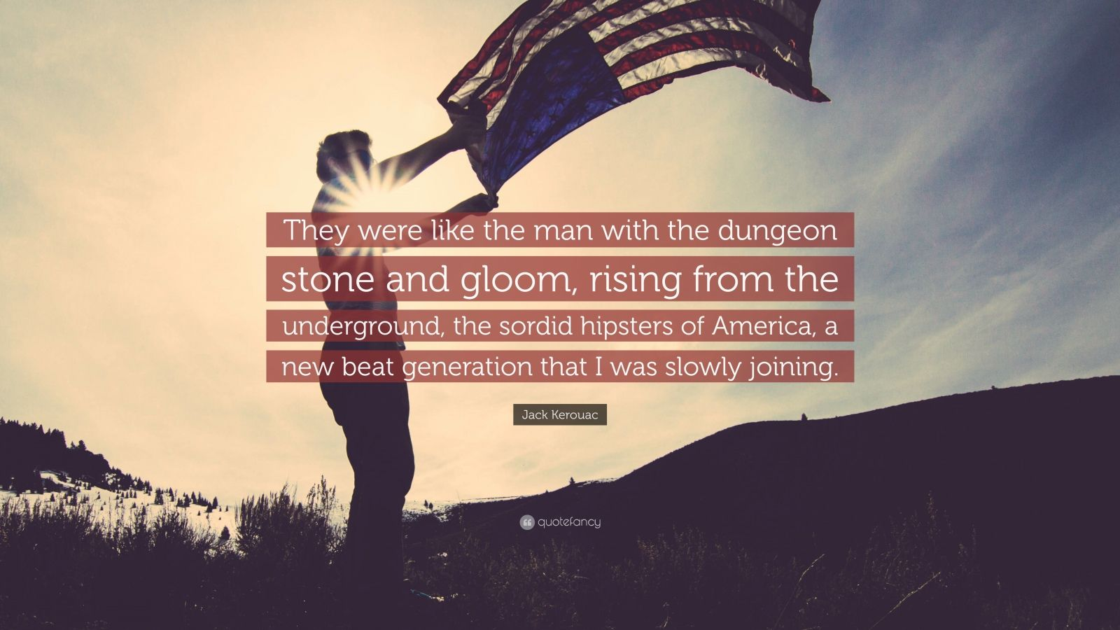 """Jack Kerouac Quote: """"They were like the man with the dungeon stone and gloom, rising from the underground, the sordid hipsters of America, a new beat generation that I was slowly joining."""""""