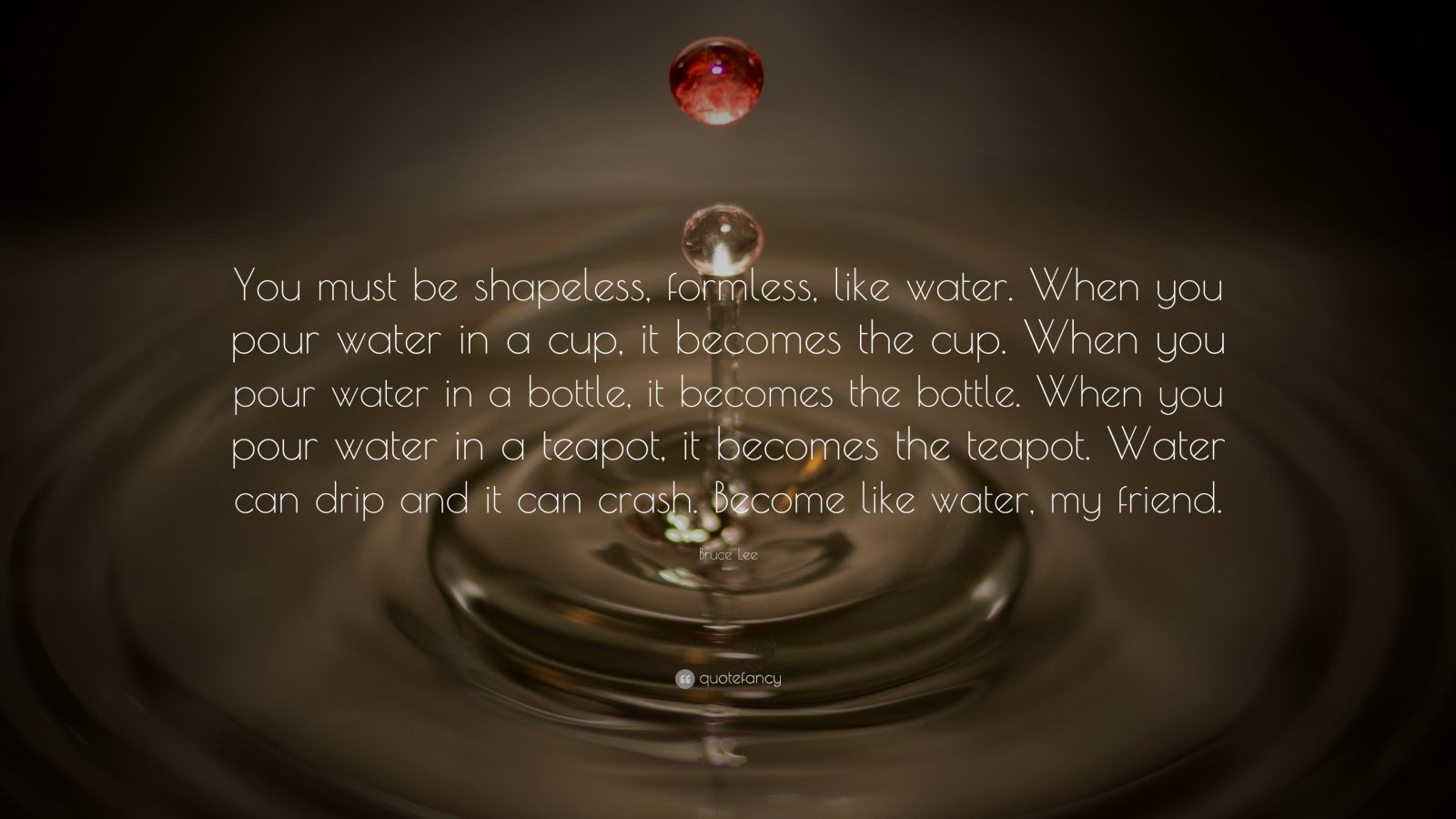 "Bruce Lee Quote: ""You must be shapeless, formless, like water. When you pour water in a cup, it becomes the cup. When you pour water in a bottle, it becomes the bottle. When you pour water in a teapot, it becomes the teapot. Water can drip and it can crash. Become like water, my friend."""