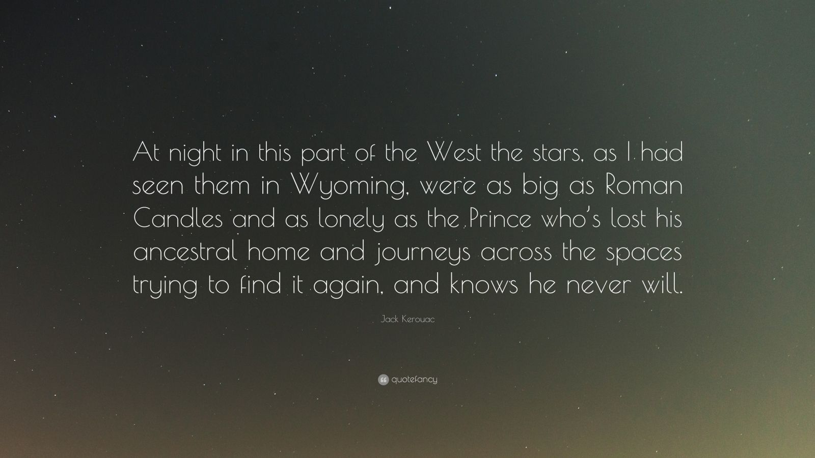 """Jack Kerouac Quote: """"At night in this part of the West the stars, as I had seen them in Wyoming, were as big as Roman Candles and as lonely as the Prince who's lost his ancestral home and journeys across the spaces trying to find it again, and knows he never will."""""""