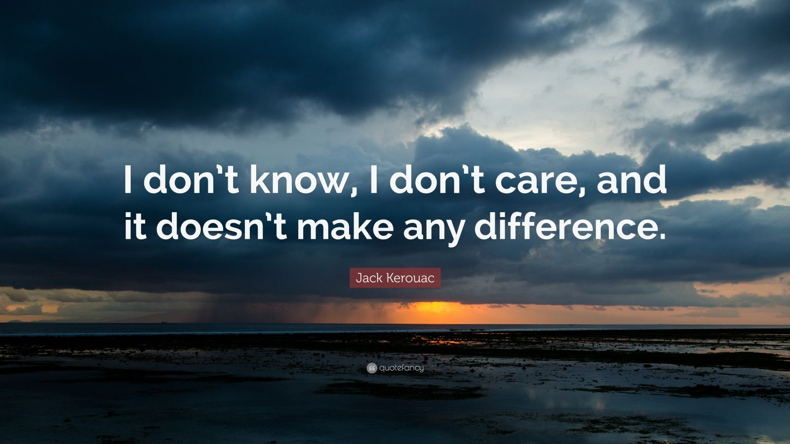 "Jack Kerouac Quote: ""I don't know, I don't care, and it doesn't make any difference."""