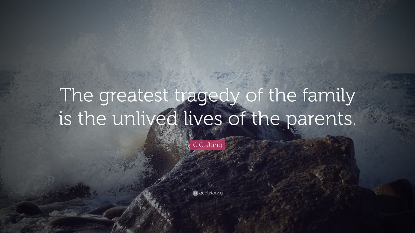 "C.G. Jung Quote: ""The greatest tragedy of the family is the unlived lives of the parents."""