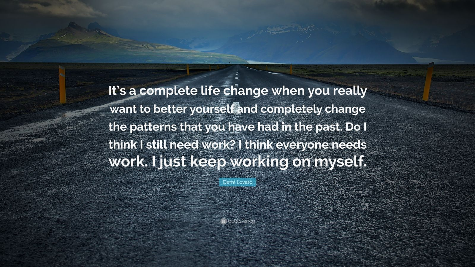 """Demi Lovato Quote: """"It's a complete life change when you really want to better yourself and completely change the patterns that you have had in the past. Do I think I still need work? I think everyone needs work. I just keep working on myself."""""""