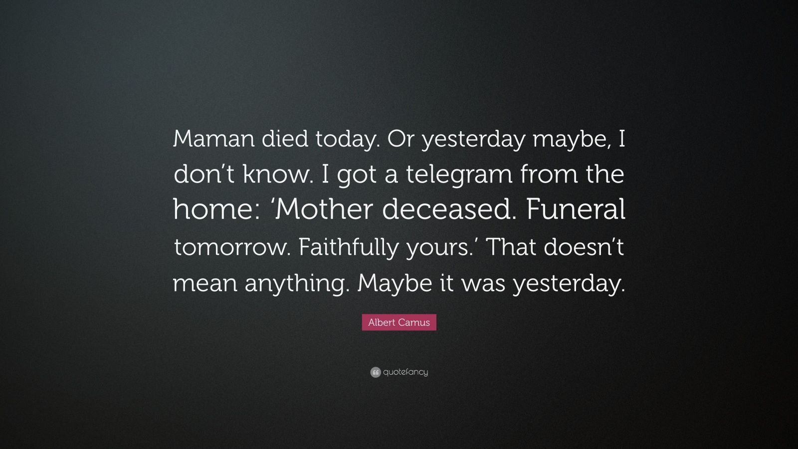 """Albert Camus Quote: """"Maman died today. Or yesterday maybe, I don't know. I got a telegram from the home: 'Mother deceased. Funeral tomorrow. Faithfully yours.' That doesn't mean anything. Maybe it was yesterday."""""""