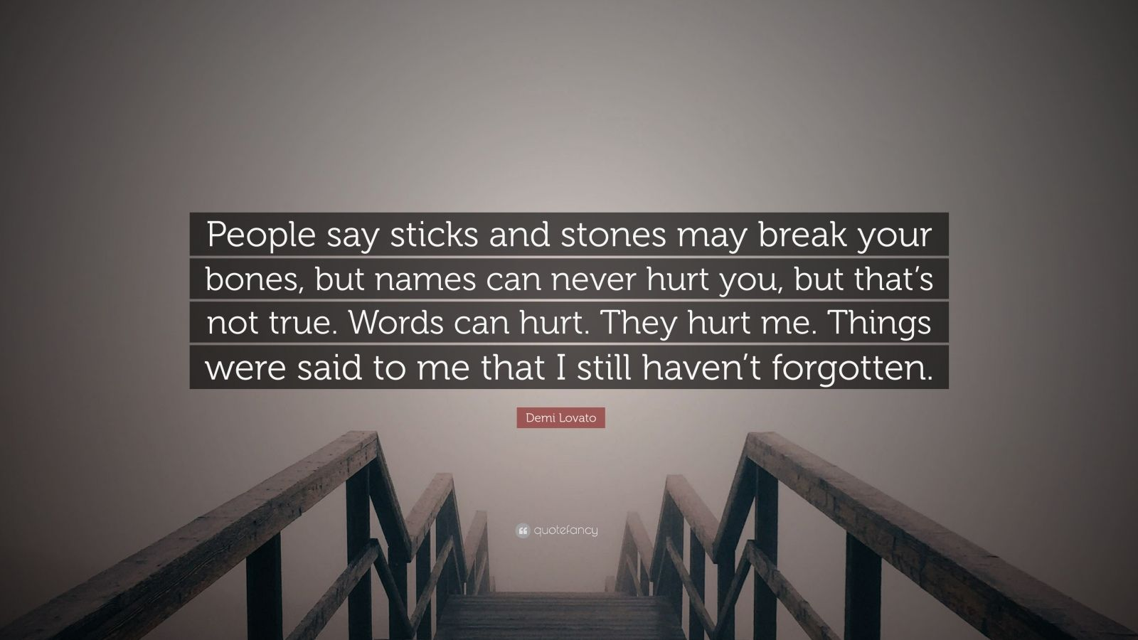 """Demi Lovato Quote: """"People say sticks and stones may break your bones, but names can never hurt you, but that's not true. Words can hurt. They hurt me. Things were said to me that I still haven't forgotten."""""""