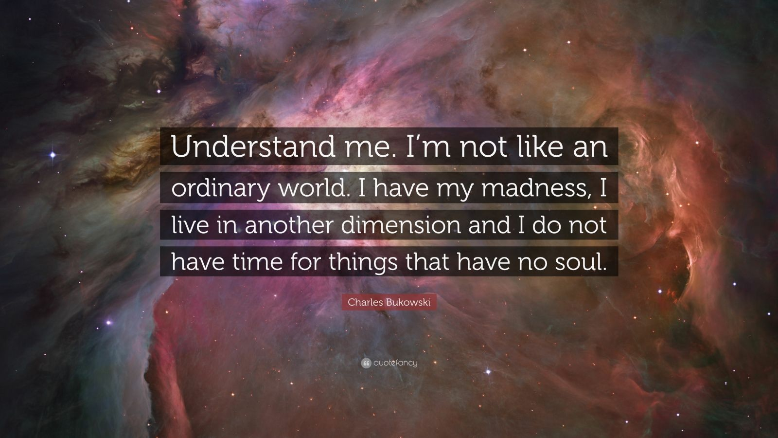 """Charles Bukowski Quote: """"Understand me. I'm not like an ordinary world. I have my madness, I live in another dimension and I do not have time for things that have no soul."""""""