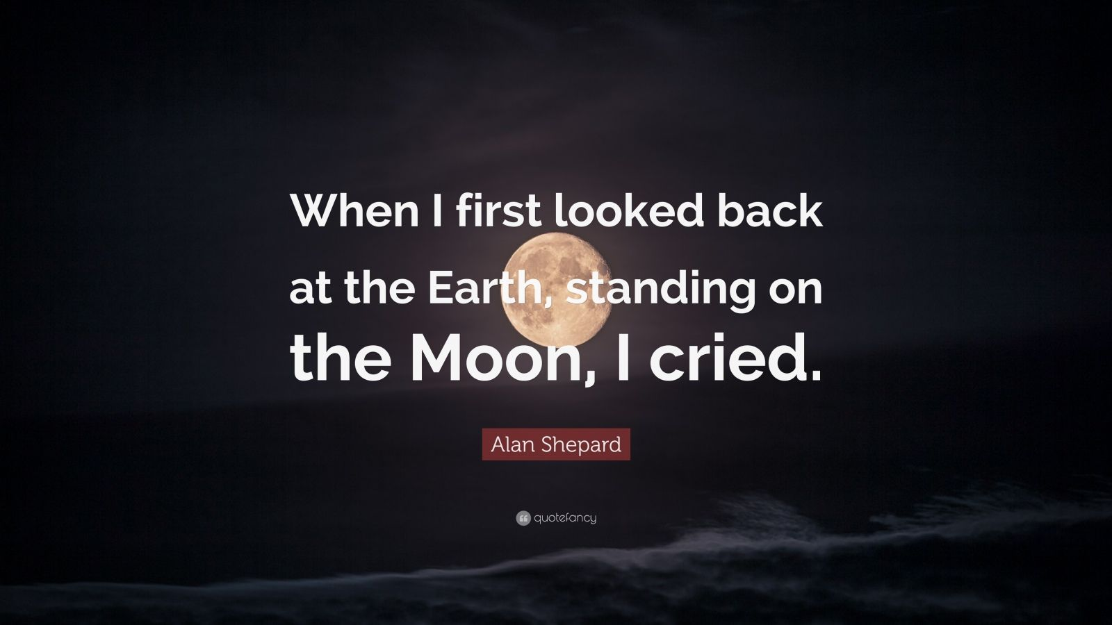 "Alan Shepard Quote: ""When I first looked back at the Earth, standing on the Moon, I cried."""