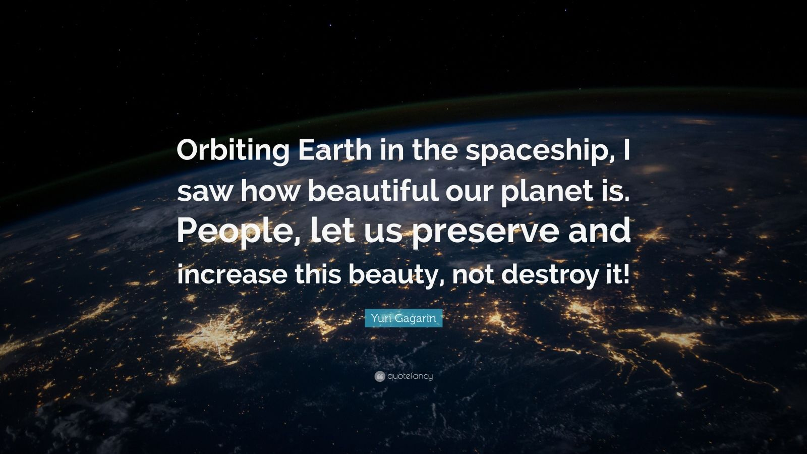 "Yuri Gagarin Quote: ""Orbiting Earth in the spaceship, I saw how beautiful our planet is. People, let us preserve and increase this beauty, not destroy it!"""