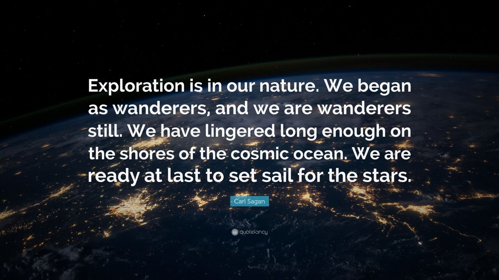 """Carl Sagan Quote: """"Exploration is in our nature. We began as wanderers, and we are wanderers still. We have lingered long enough on the shores of the cosmic ocean. We are ready at last to set sail for the stars."""""""