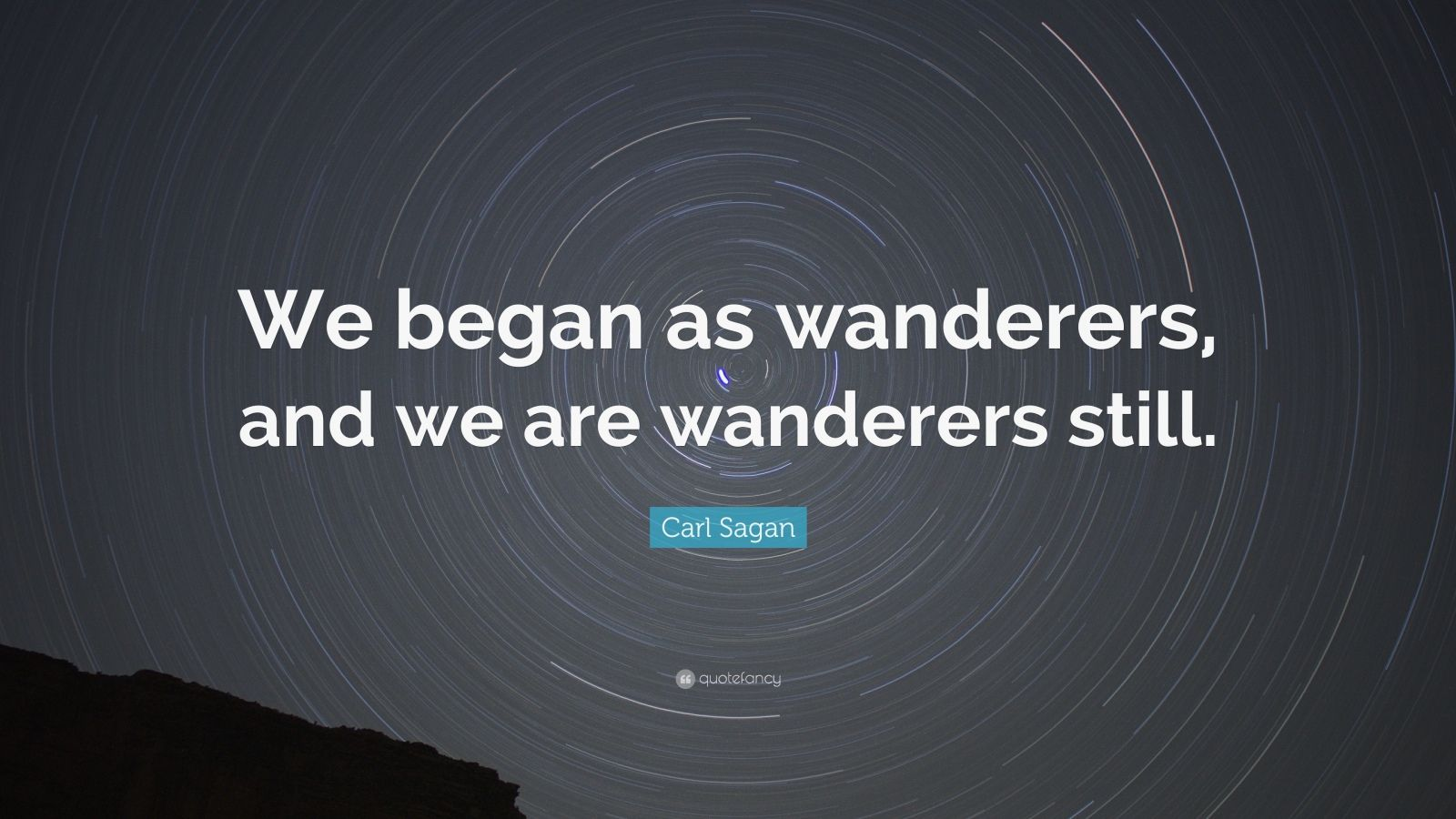 "Carl Sagan Quote: ""We began as wanderers, and we are wanderers still."""