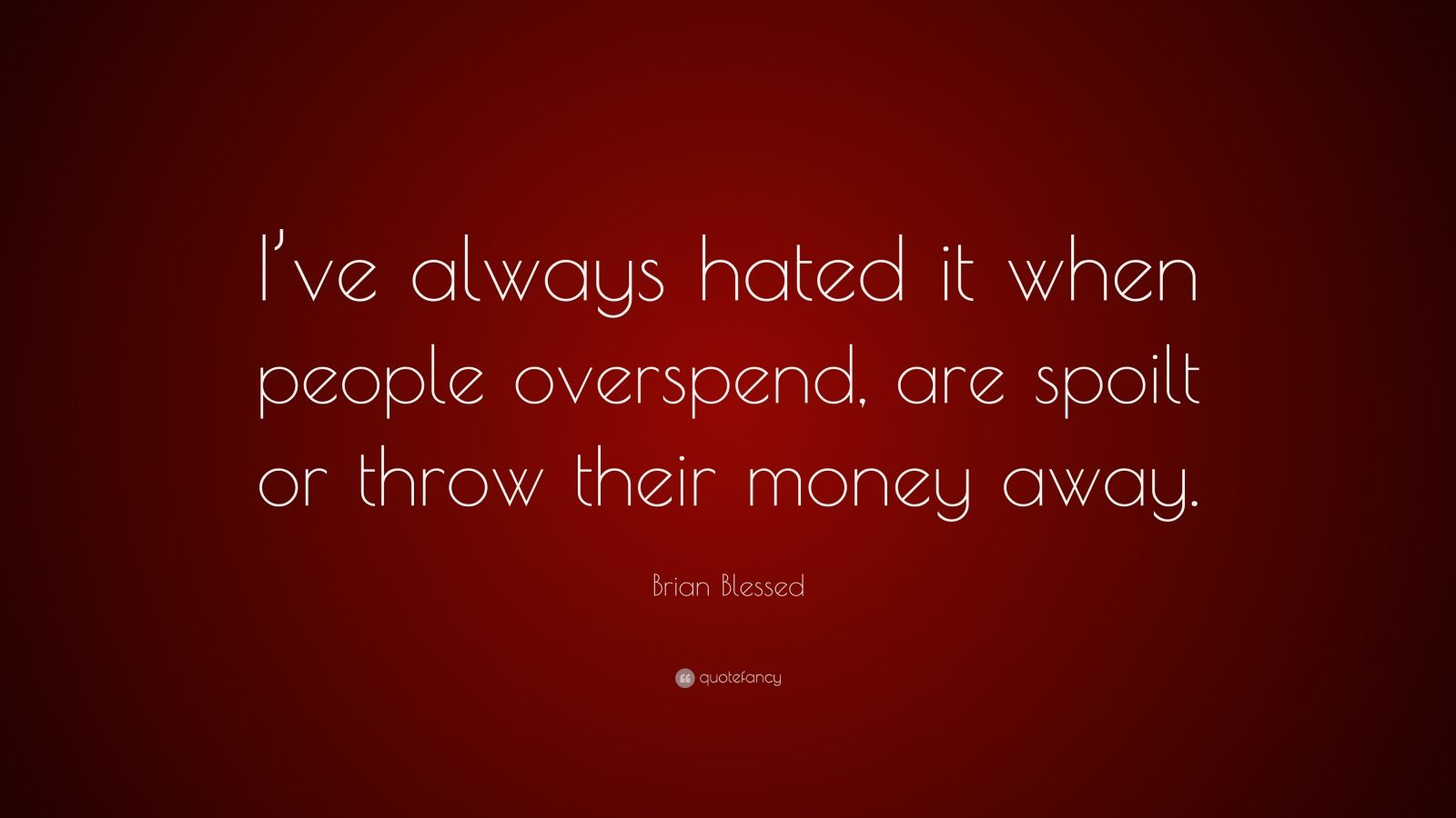 "Brian Blessed Quote: ""I've always hated it when people overspend, are spoilt or throw their money away."""