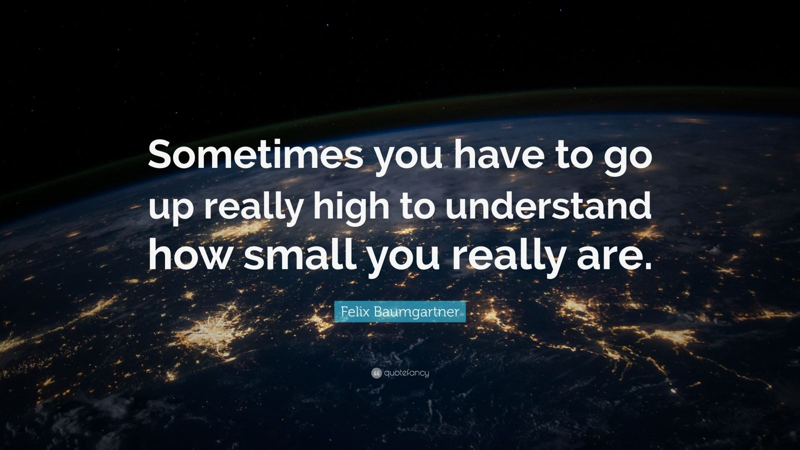 "Felix Baumgartner Quote: ""Sometimes you have to go up really high to understand how small you really are."""