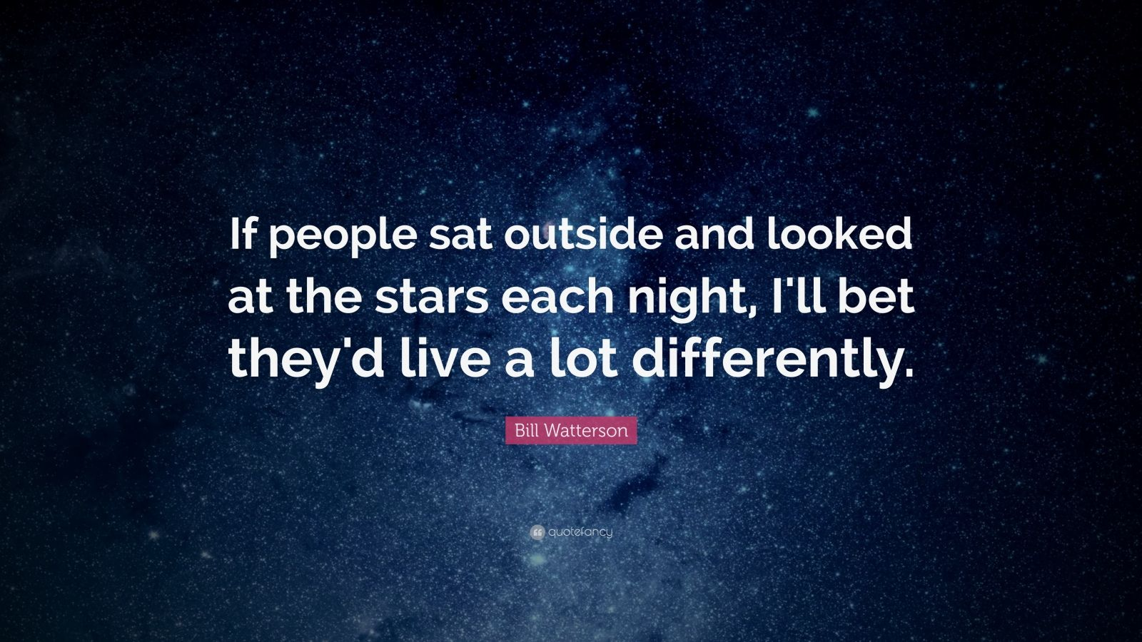 "Bill Watterson Quote: ""If people sat outside and looked at the stars each night, I'll bet they'd live a lot differently. """