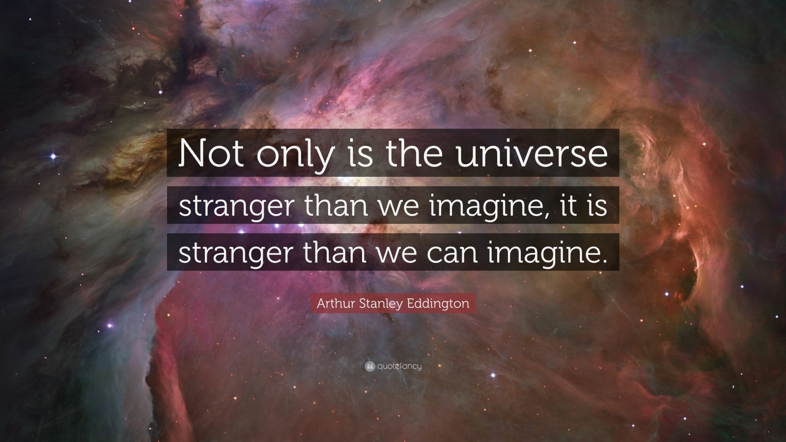 "Arthur Stanley Eddington Quote: ""Not only is the universe stranger than we imagine, it is stranger than we can imagine. """