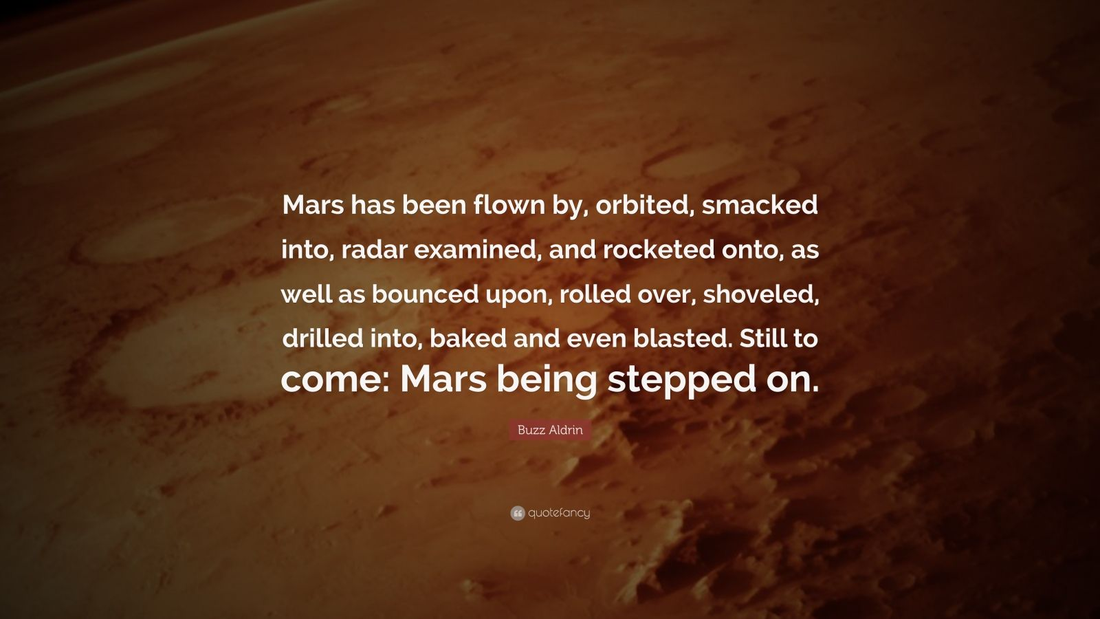 "Buzz Aldrin Quote: ""Mars has been flown by, orbited, smacked into, radar examined, and rocketed onto, as well as bounced upon, rolled over, shoveled, drilled into, baked and even blasted. Still to come: Mars being stepped on."""