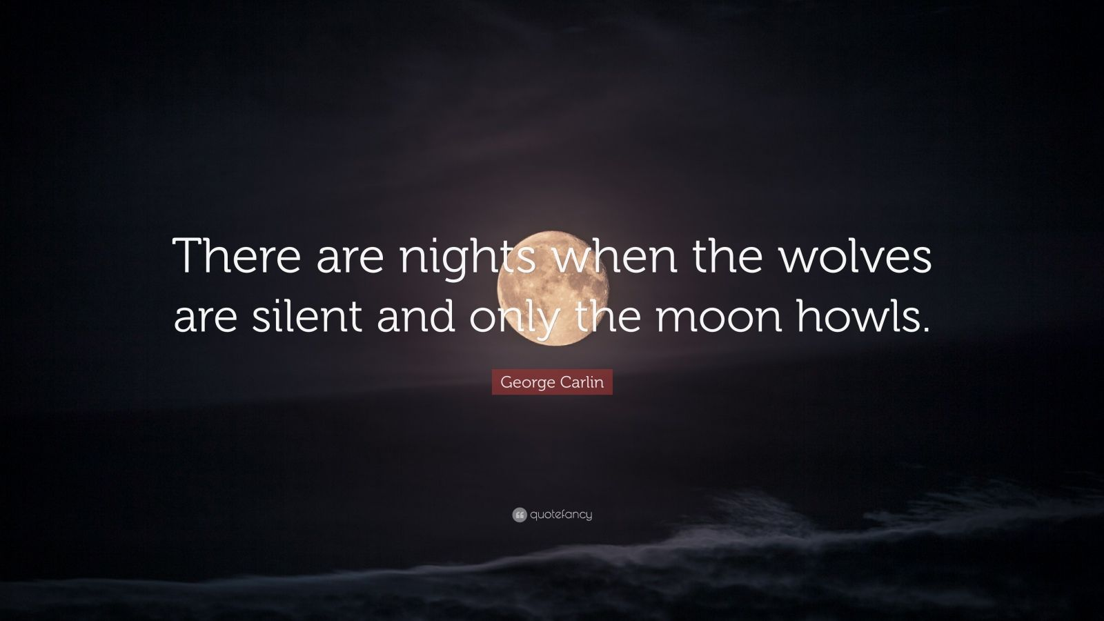 """George Carlin Quote: """"There are nights when the wolves are silent and only the moon howls. """""""
