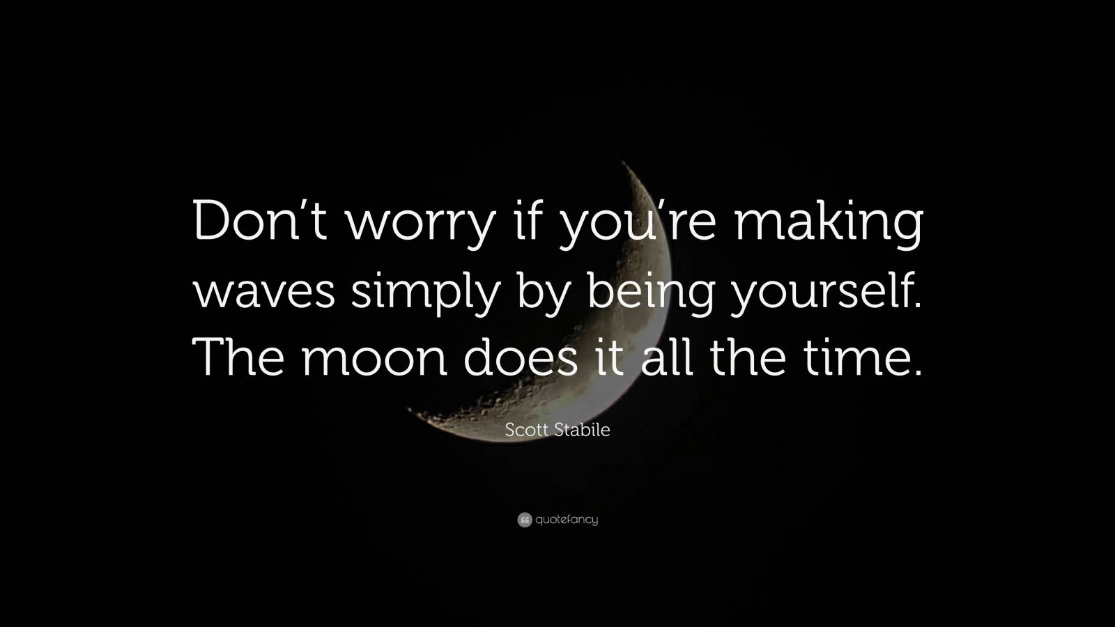 """Scott Stabile Quote: """"Don't worry if you're making waves simply by being yourself. The moon does it all the time."""""""