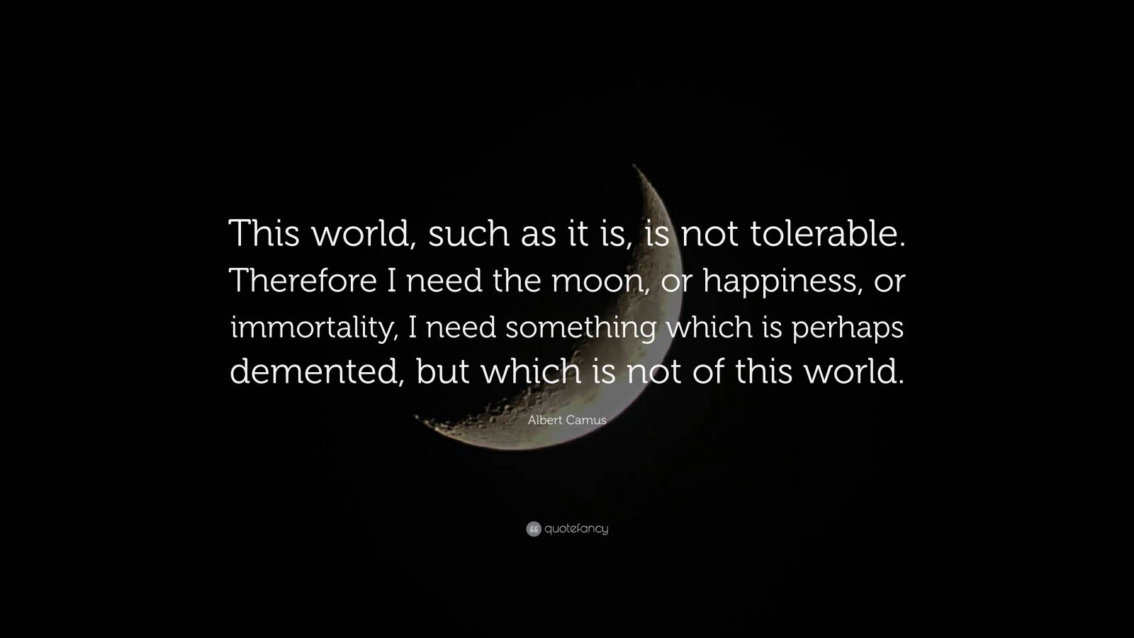 "Albert Camus Quote: ""This world, such as it is, is not tolerable. Therefore I need the moon, or happiness, or immortality, I need something which is perhaps demented, but which is not of this world."""